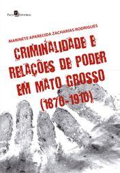Criminalidade e Relações de Poder em Mato Grosso (1870-1910)