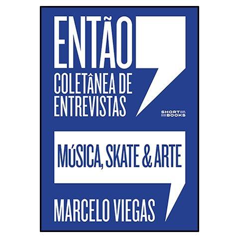 Marcelo Viegas - Entao - Coletanea de entrevistas - Musica, Skate e Arte [Livro]
